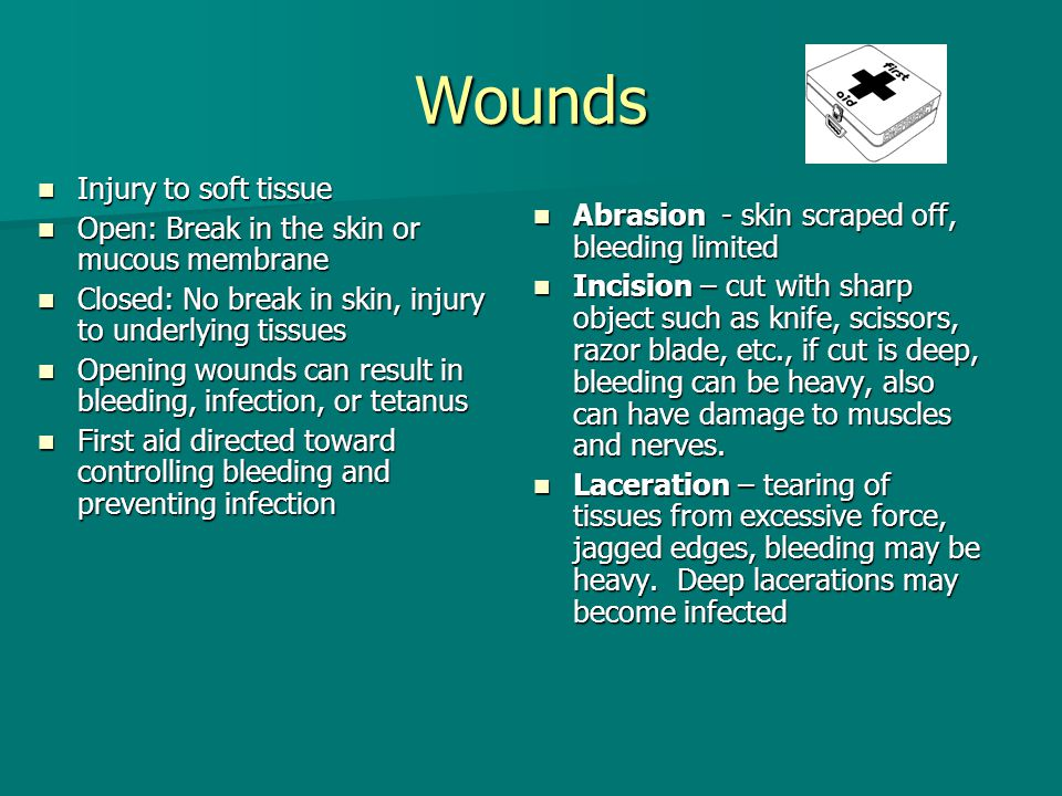 Wounds Abrasion - skin scraped off, bleeding limited Abrasion - skin scraped off, bleeding limited Incision – cut with sharp object such as knife, sci