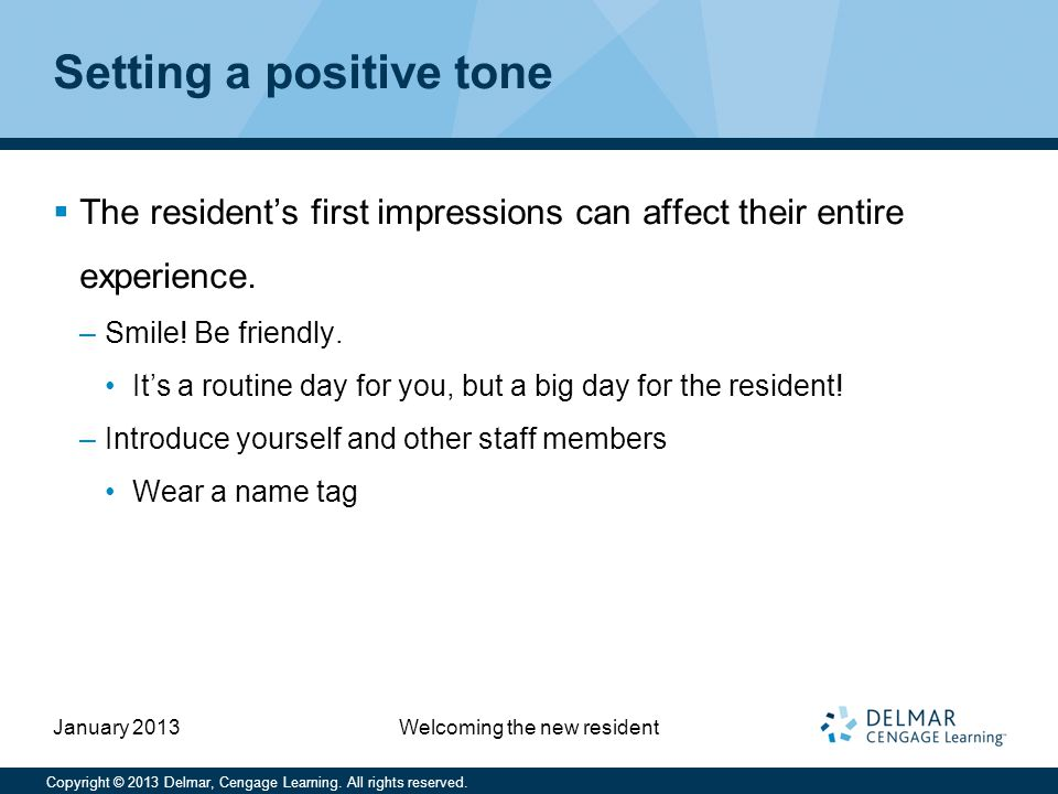Copyright © 2013 Delmar, Cengage Learning. All rights reserved. January 2013 Welcoming the new resident Setting a positive tone  The resident's first