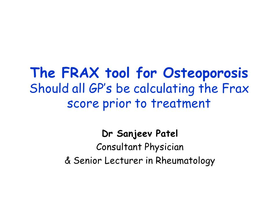 The FRAX tool for Osteoporosis Should all GP's be calculating the Frax score prior to treatment Dr Sanjeev Patel Consultant Physician & Senior Lecturer in Rheumatology