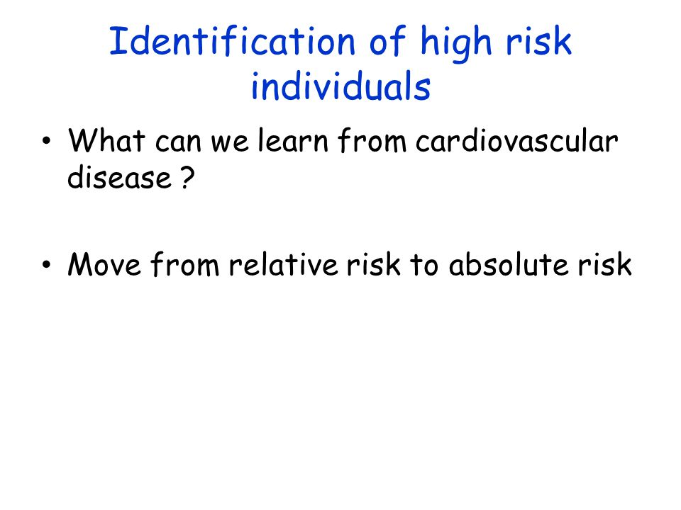 Identification of high risk individuals What can we learn from cardiovascular disease ? Move from relative risk to absolute risk
