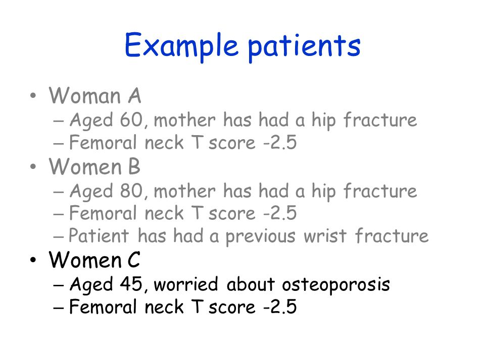 Example patients Woman A – Aged 60, mother has had a hip fracture – Femoral neck T score -2.5 Women B – Aged 80, mother has had a hip fracture – Femoral neck T score -2.5 – Patient has had a previous wrist fracture Women C – Aged 45, worried about osteoporosis – Femoral neck T score -2.5
