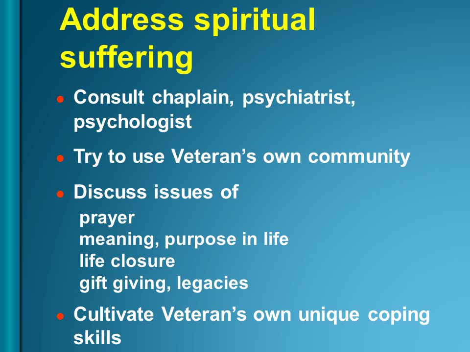 Address spiritual suffering Consult chaplain, psychiatrist, psychologist Try to use Veteran's own community Discuss issues of prayer meaning, purpose in life life closure gift giving, legacies Cultivate Veteran's own unique coping skills