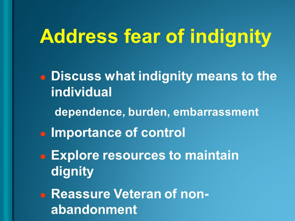 Address fear of indignity Discuss what indignity means to the individual dependence, burden, embarrassment Importance of control Explore resources to maintain dignity Reassure Veteran of non- abandonment