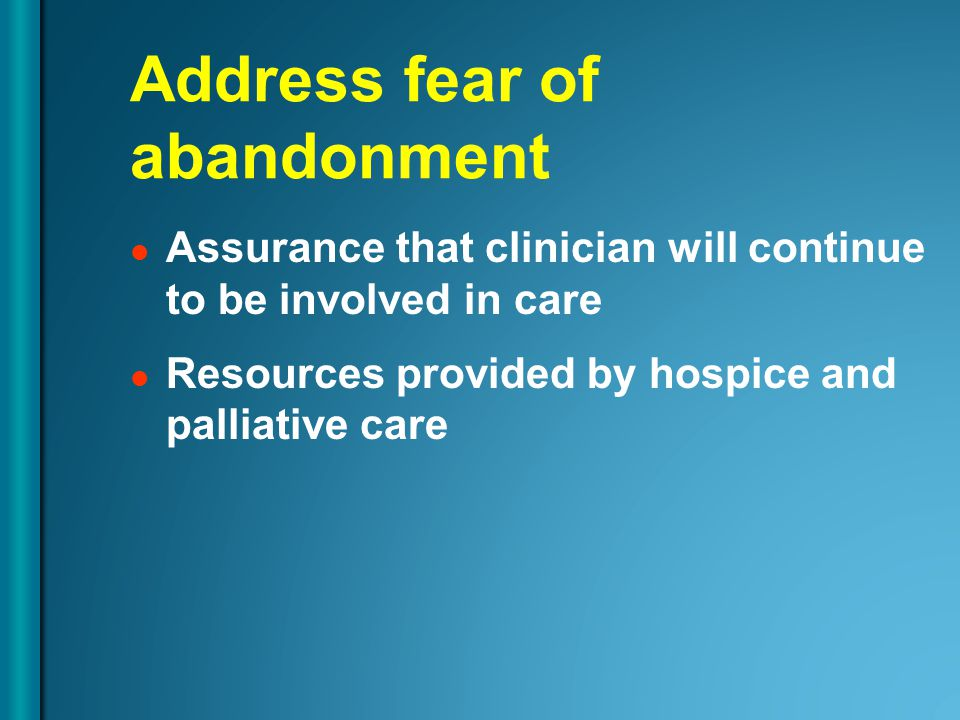 Address fear of abandonment Assurance that clinician will continue to be involved in care Resources provided by hospice and palliative care