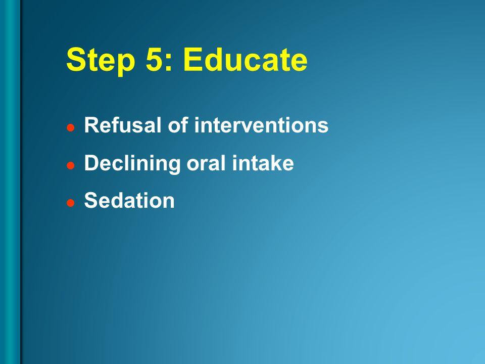 Step 5: Educate Refusal of interventions Declining oral intake Sedation