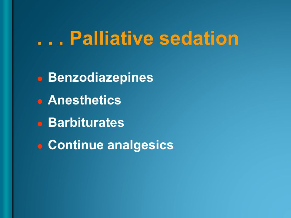 ... Palliative sedation Benzodiazepines Anesthetics Barbiturates Continue analgesics