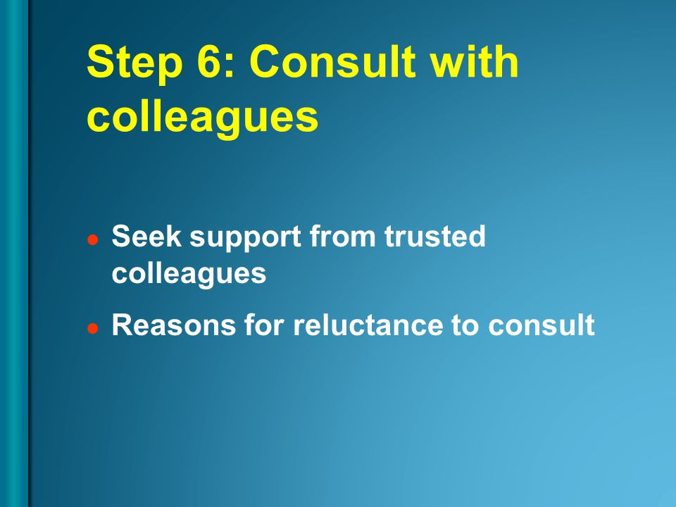 Step 6: Consult with colleagues Seek support from trusted colleagues Reasons for reluctance to consult