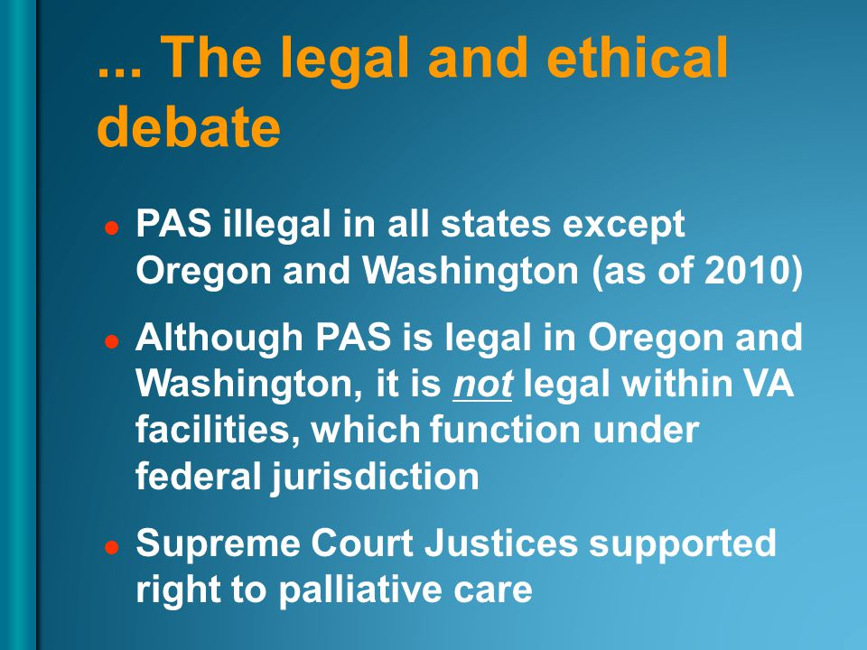 ... The legal and ethical debate PAS illegal in all states except Oregon and Washington (as of 2010) Although PAS is legal in Oregon and Washington, i