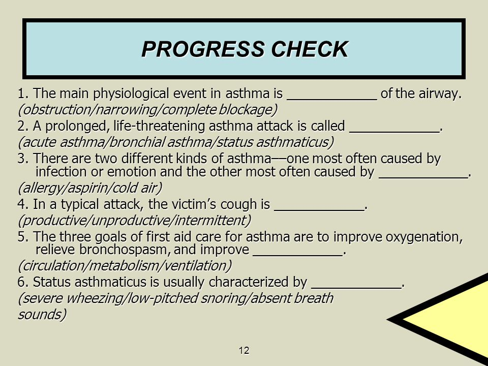 12 PROGRESS CHECK 1. The main physiological event in asthma is ____________ of the airway. (obstruction/narrowing/complete blockage) 2. A prolonged, l