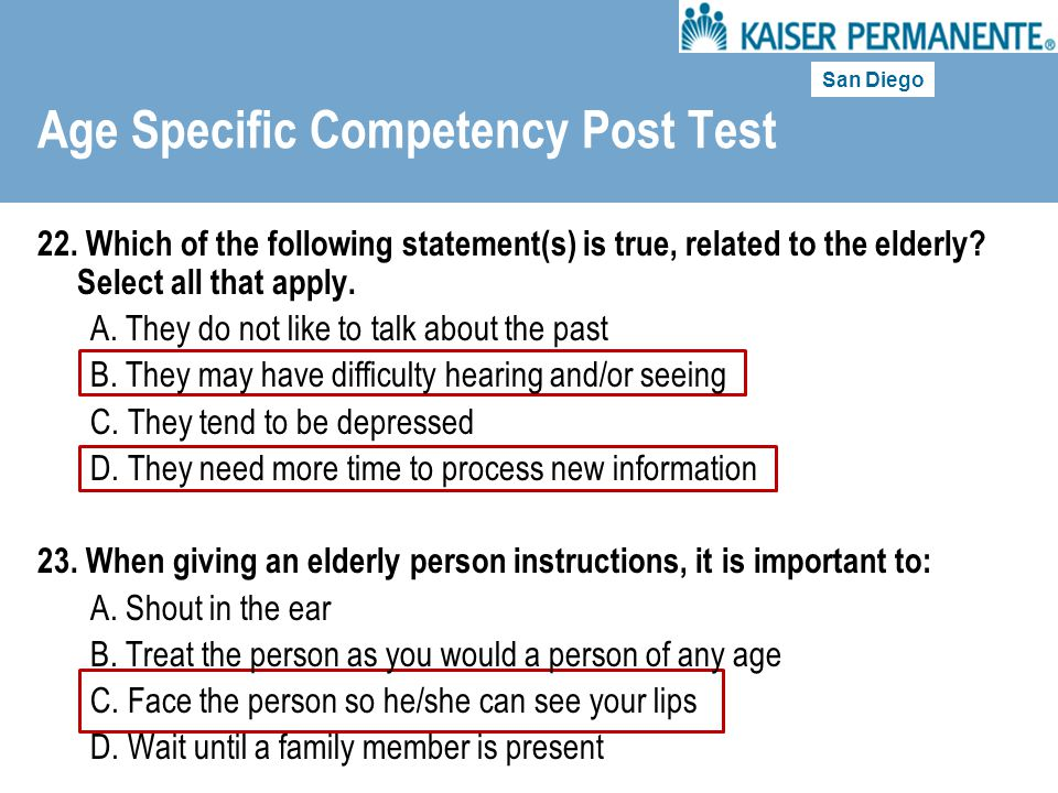 San Diego Age Specific Competency Post Test 22. Which of the following statement(s) is true, related to the elderly? Select all that apply. A. They do