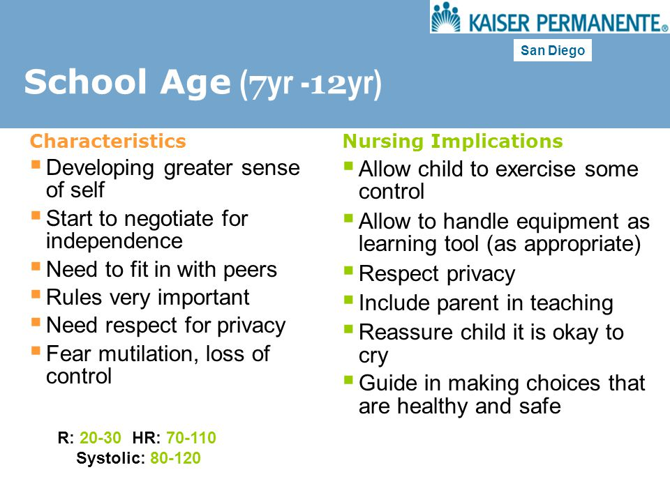 San Diego School Age ( 7 yr - 12 yr) Characteristics  Developing greater sense of self  Start to negotiate for independence  Need to fit in with pe