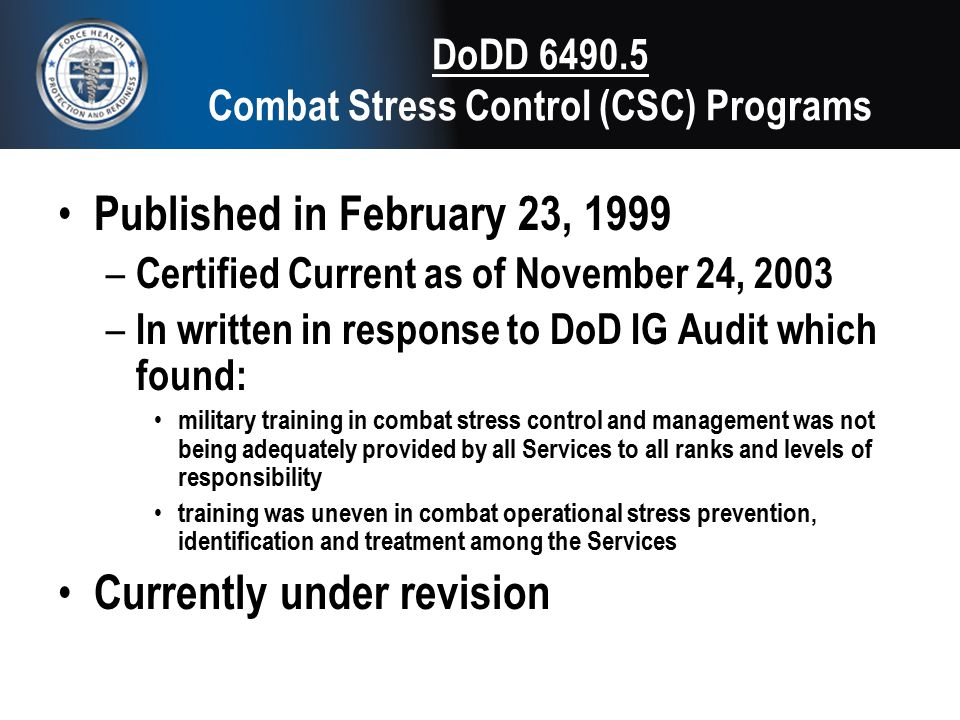 DoDD 6490.5 Combat Stress Control (CSC) Programs Published in February 23, 1999 – Certified Current as of November 24, 2003 – In written in response t