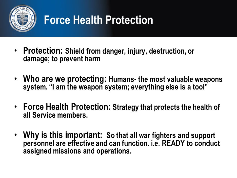 Force Health Protection Protection: Shield from danger, injury, destruction, or damage; to prevent harm Who are we protecting: Humans- the most valuab