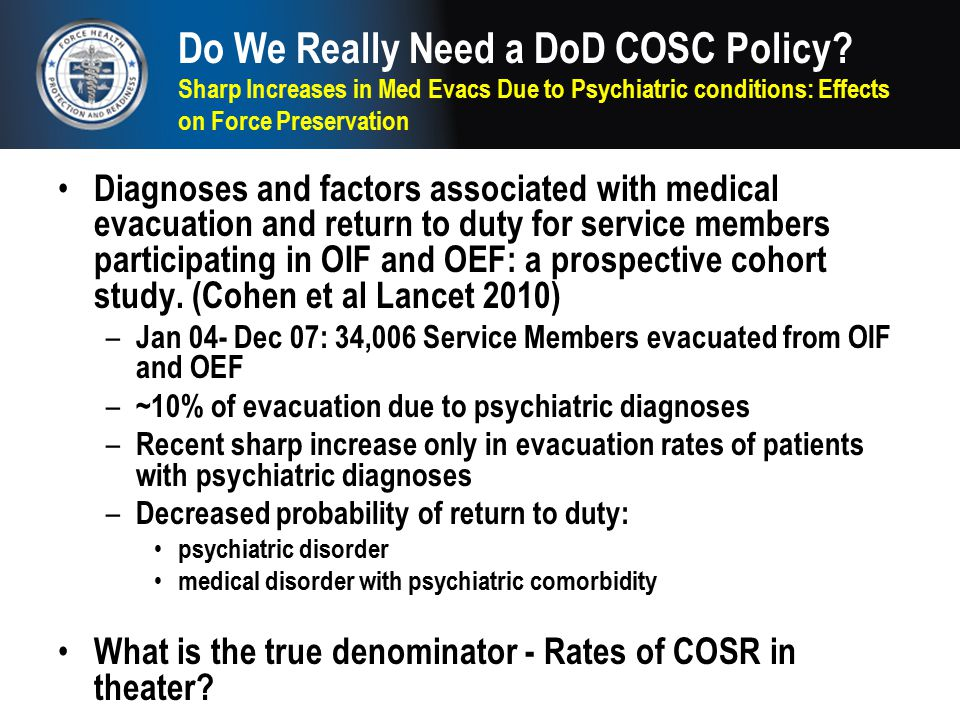 Do We Really Need a DoD COSC Policy? Sharp Increases in Med Evacs Due to Psychiatric conditions: Effects on Force Preservation Diagnoses and factors a