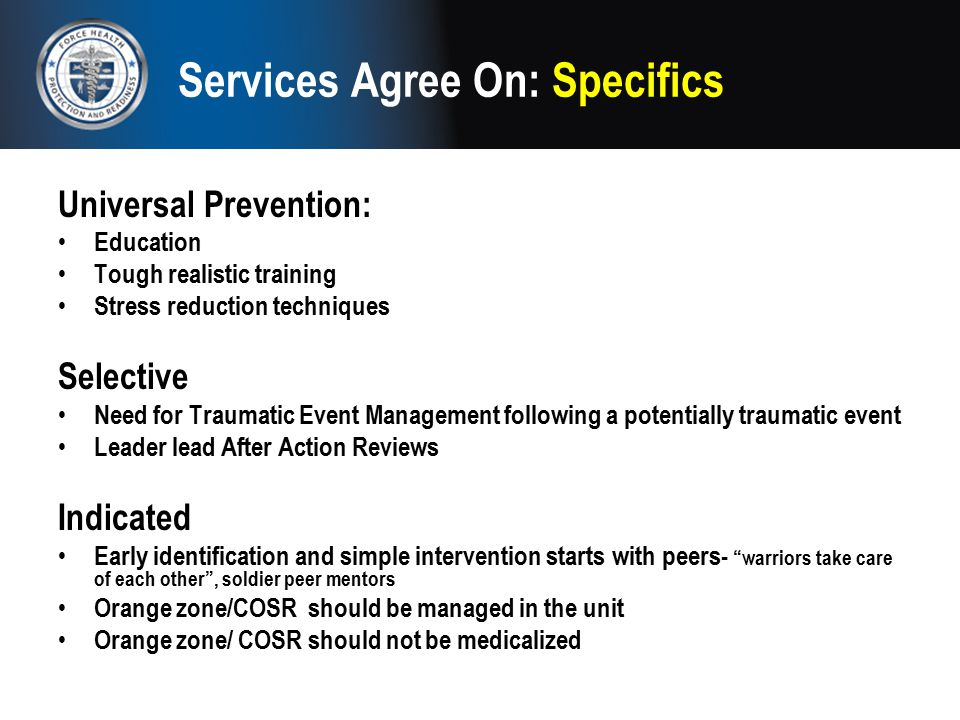 Services Agree On: Specifics Universal Prevention: Education Tough realistic training Stress reduction techniques Selective Need for Traumatic Event M