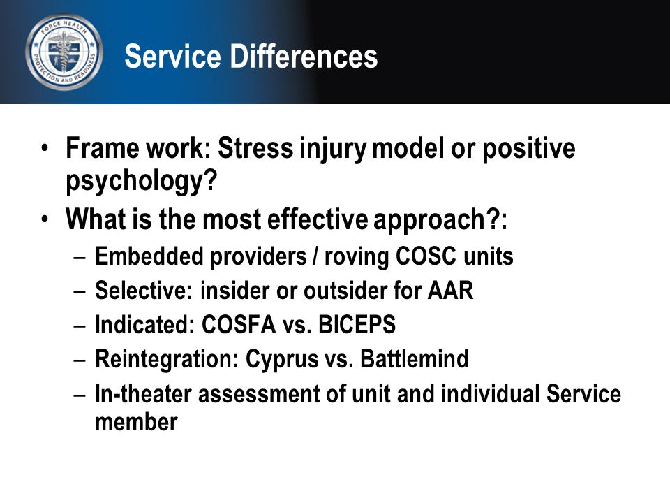 Service Differences Frame work: Stress injury model or positive psychology? What is the most effective approach?: – Embedded providers / roving COSC u