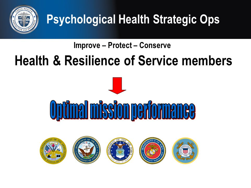 Psychological Health Strategic Ops Improve – Protect – Conserve Health & Resilience of Service members
