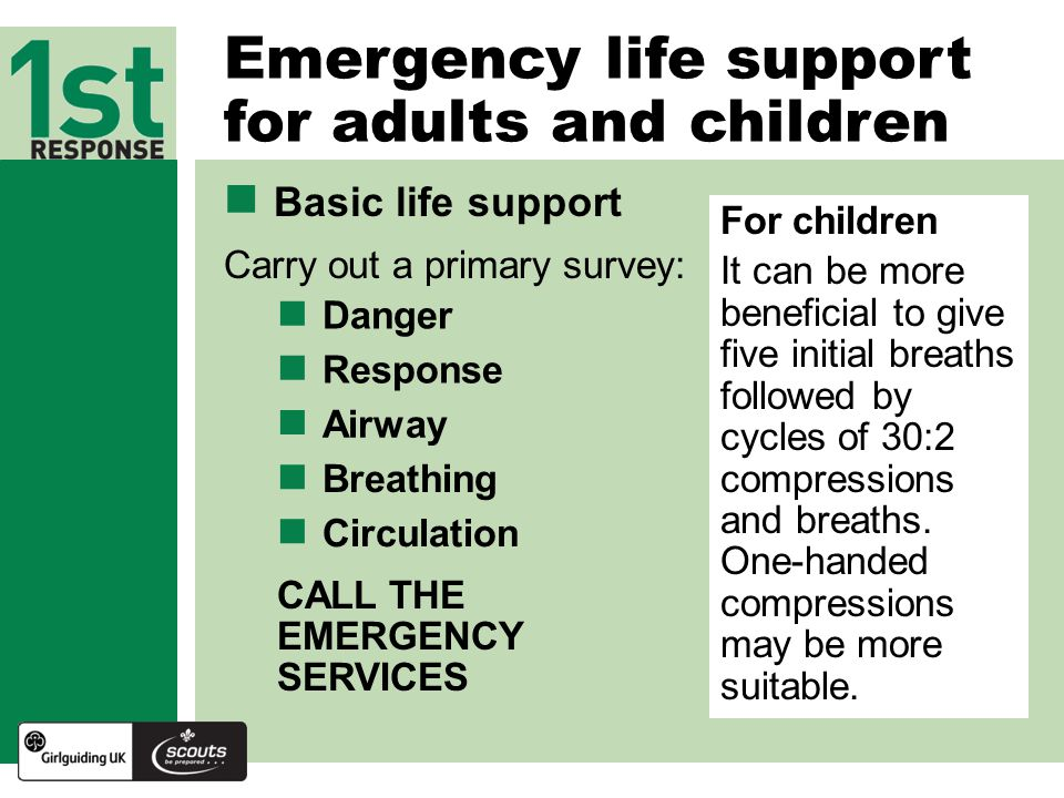 Basic life support Carry out a primary survey: Emergency life support for adults and children CALL THE EMERGENCY SERVICES For children It can be more beneficial to give five initial breaths followed by cycles of 30:2 compressions and breaths.