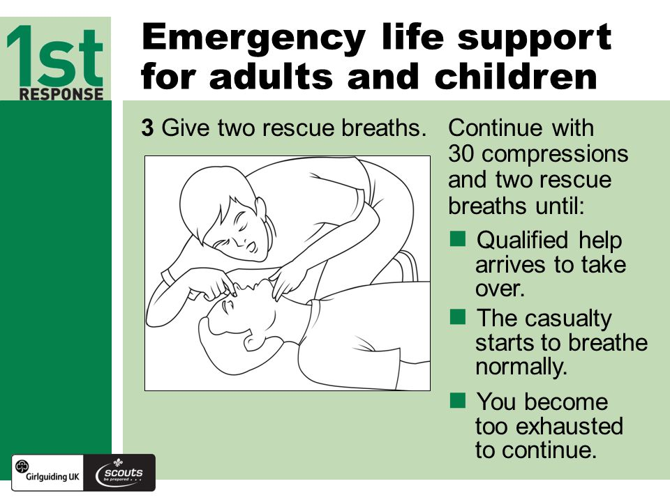 Emergency life support for adults and children 3 Give two rescue breaths.Continue with 30 compressions and two rescue breaths until: Qualified help arrives to take over.