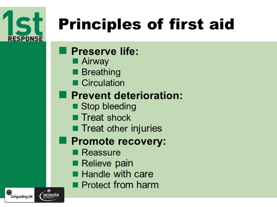 Principles of first aid Preserve life: Prevent deterioration: Promote recovery: Airway Breathing Stop bleeding Treat shock Treat other injuries Reassure Relieve pain Handle with care Protect from harm Circulation