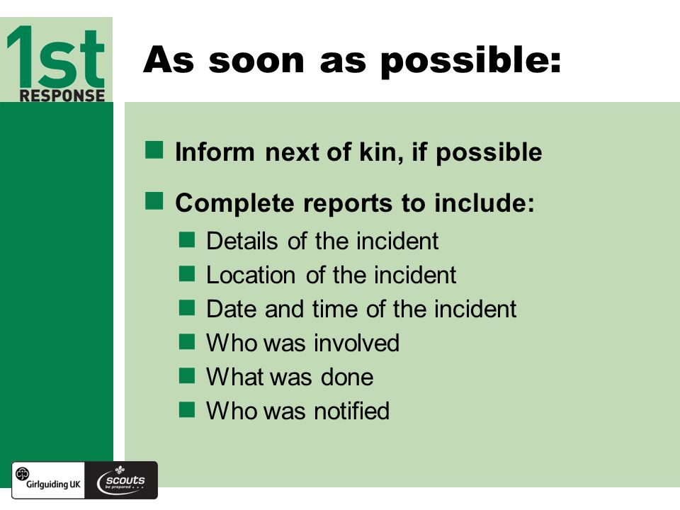 Inform next of kin, if possible Complete reports to include: Details of the incident As soon as possible: Location of the incident Date and time of the incident Who was involved What was done Who was notified