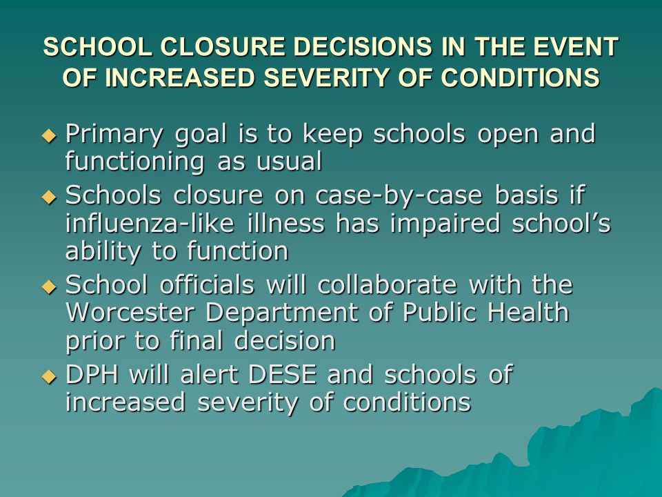 SCHOOL CLOSURE DECISIONS IN THE EVENT OF INCREASED SEVERITY OF CONDITIONS  Primary goal is to keep schools open and functioning as usual  Schools cl