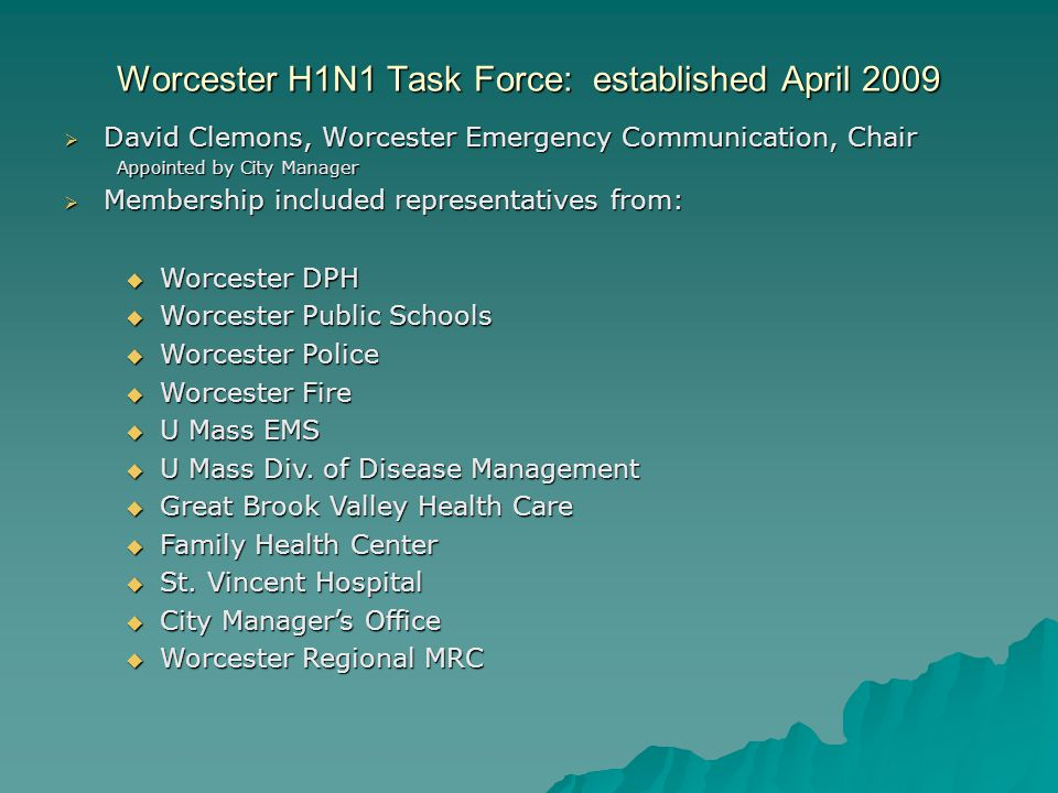 Worcester H1N1 Task Force: established April 2009  David Clemons, Worcester Emergency Communication, Chair Appointed by City Manager  Membership inc