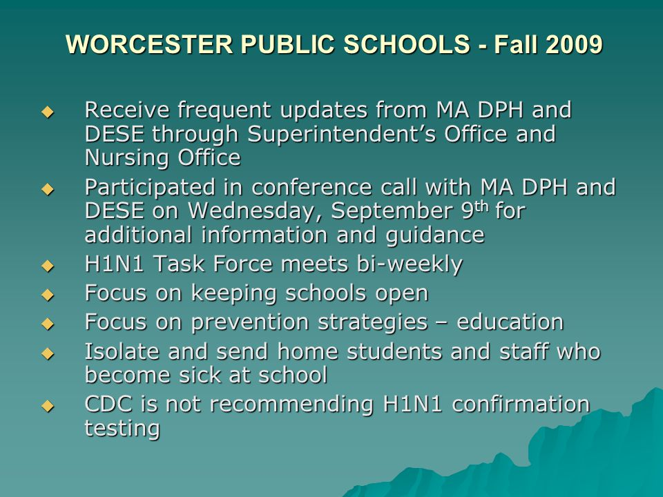 WORCESTER PUBLIC SCHOOLS - Fall 2009 WORCESTER PUBLIC SCHOOLS - Fall 2009  Receive frequent updates from MA DPH and DESE through Superintendent's Office and Nursing Office  Participated in conference call with MA DPH and DESE on Wednesday, September 9 th for additional information and guidance  H1N1 Task Force meets bi-weekly  Focus on keeping schools open  Focus on prevention strategies – education  Isolate and send home students and staff who become sick at school  CDC is not recommending H1N1 confirmation testing