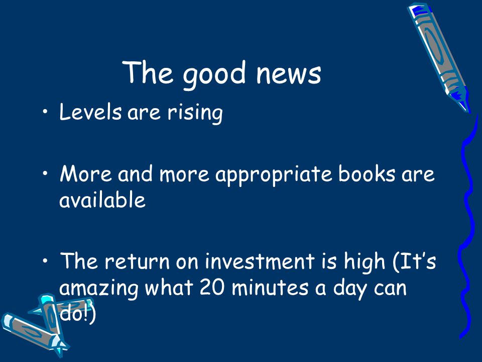 The good news Levels are rising More and more appropriate books are available The return on investment is high (It's amazing what 20 minutes a day can do!)