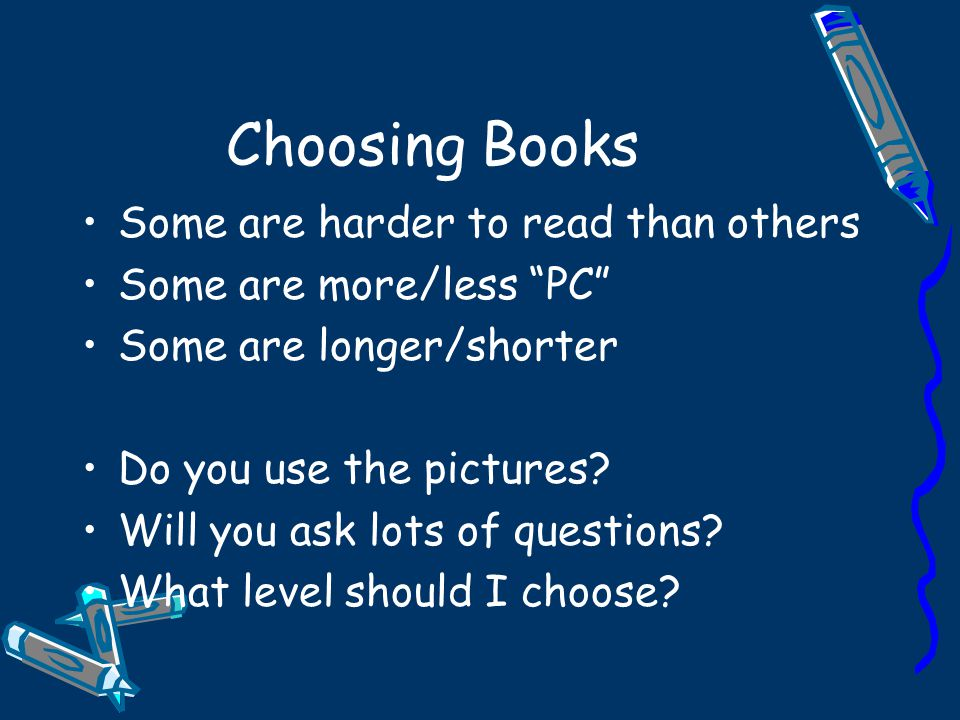 Choosing Books Some are harder to read than others Some are more/less PC Some are longer/shorter Do you use the pictures.