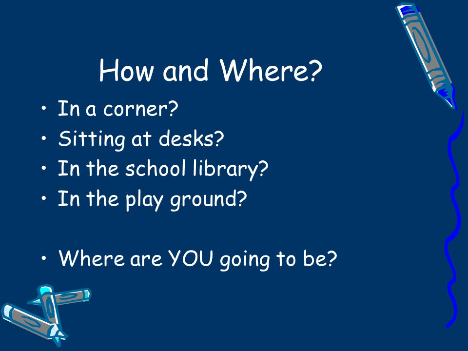 How and Where. In a corner. Sitting at desks. In the school library.