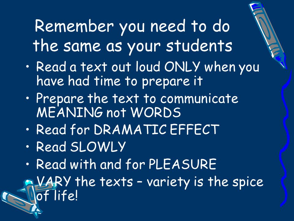 Remember you need to do the same as your students Read a text out loud ONLY when you have had time to prepare it Prepare the text to communicate MEANING not WORDS Read for DRAMATIC EFFECT Read SLOWLY Read with and for PLEASURE VARY the texts – variety is the spice of life!
