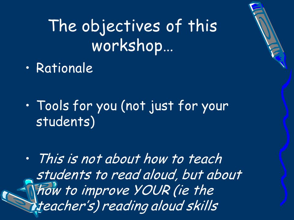 The objectives of this workshop… Rationale Tools for you (not just for your students) This is not about how to teach students to read aloud, but about how to improve YOUR (ie the teacher's) reading aloud skills