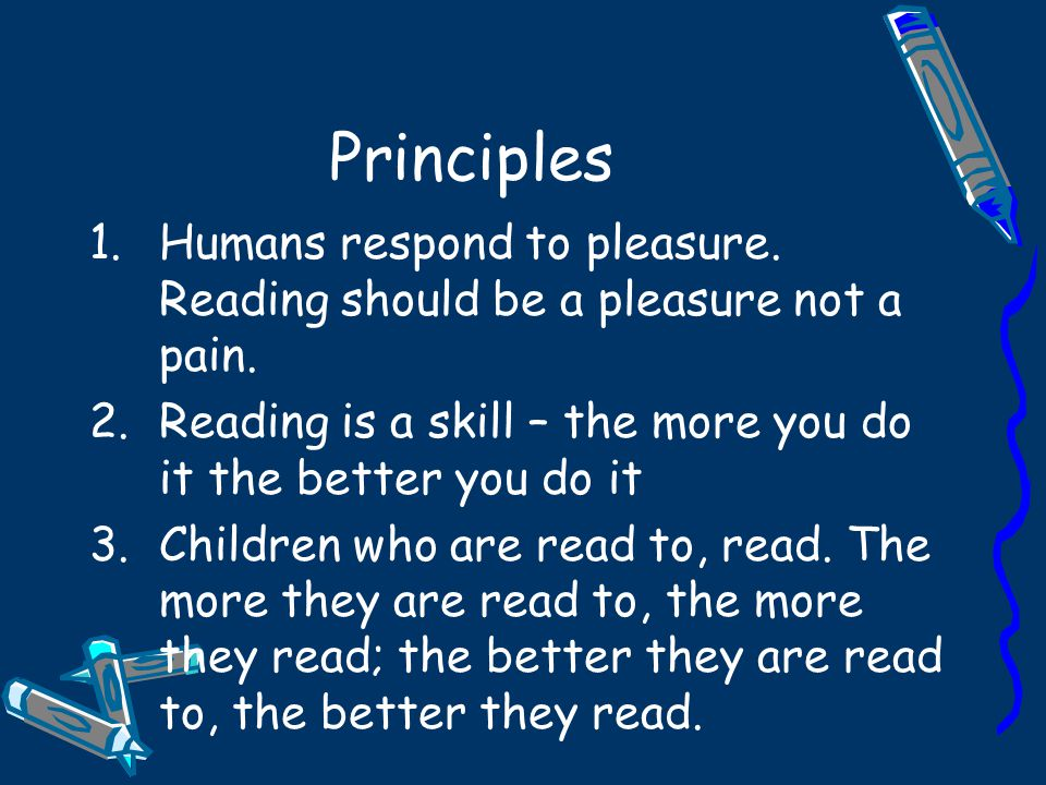Principles 1.Humans respond to pleasure. Reading should be a pleasure not a pain.