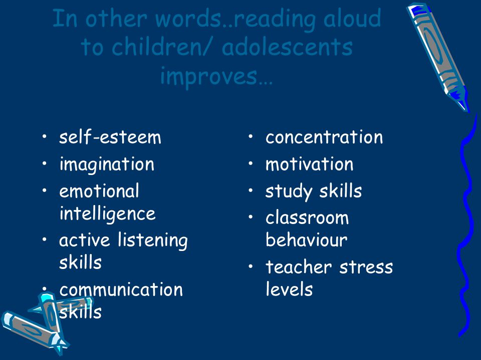 In other words..reading aloud to children/ adolescents improves… self-esteem imagination emotional intelligence active listening skills communication skills concentration motivation study skills classroom behaviour teacher stress levels