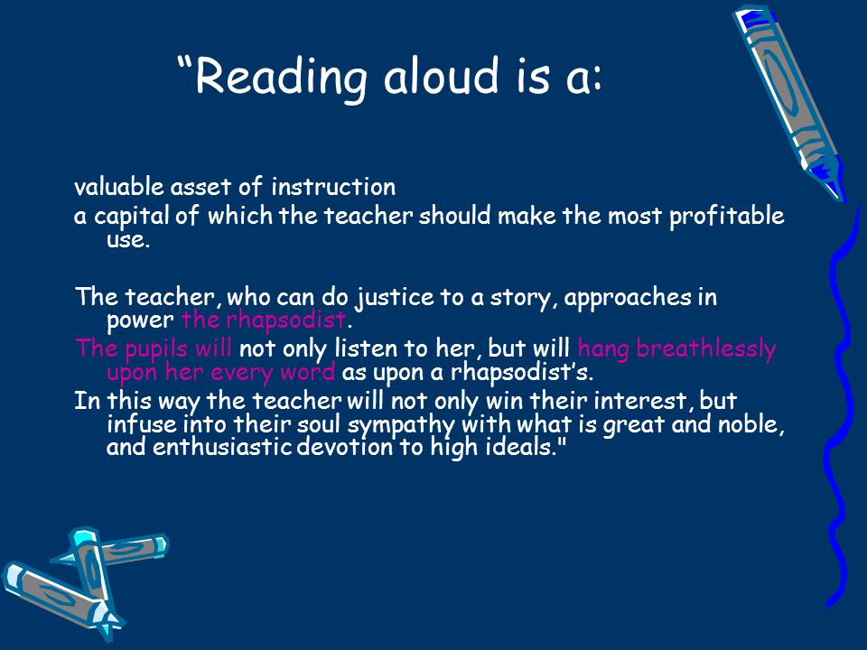 Reading aloud is a: valuable asset of instruction a capital of which the teacher should make the most profitable use.