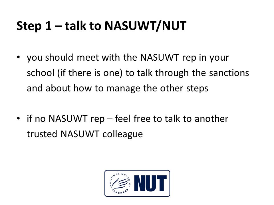 Step 1 – talk to NASUWT/NUT you should meet with the NASUWT rep in your school (if there is one) to talk through the sanctions and about how to manage the other steps if no NASUWT rep – feel free to talk to another trusted NASUWT colleague