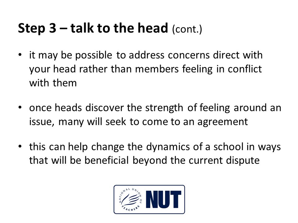 Step 3 – talk to the head (cont.) it may be possible to address concerns direct with your head rather than members feeling in conflict with them once heads discover the strength of feeling around an issue, many will seek to come to an agreement this can help change the dynamics of a school in ways that will be beneficial beyond the current dispute