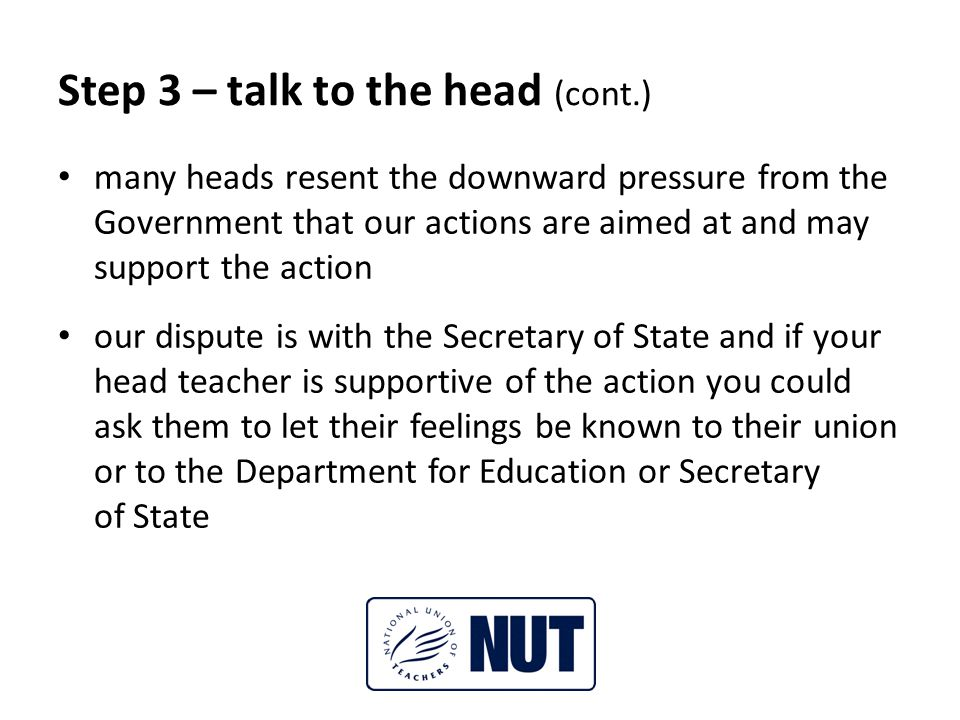 Step 3 – talk to the head (cont.) many heads resent the downward pressure from the Government that our actions are aimed at and may support the action our dispute is with the Secretary of State and if your head teacher is supportive of the action you could ask them to let their feelings be known to their union or to the Department for Education or Secretary of State