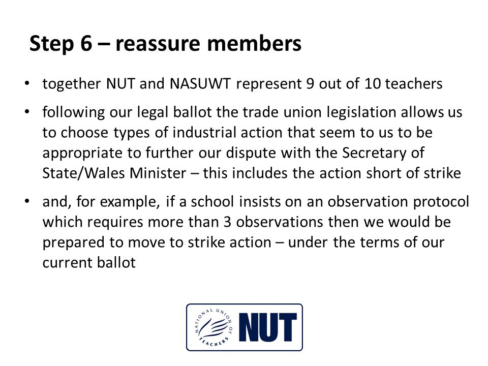Step 6 – reassure members together NUT and NASUWT represent 9 out of 10 teachers following our legal ballot the trade union legislation allows us to choose types of industrial action that seem to us to be appropriate to further our dispute with the Secretary of State/Wales Minister – this includes the action short of strike and, for example, if a school insists on an observation protocol which requires more than 3 observations then we would be prepared to move to strike action – under the terms of our current ballot