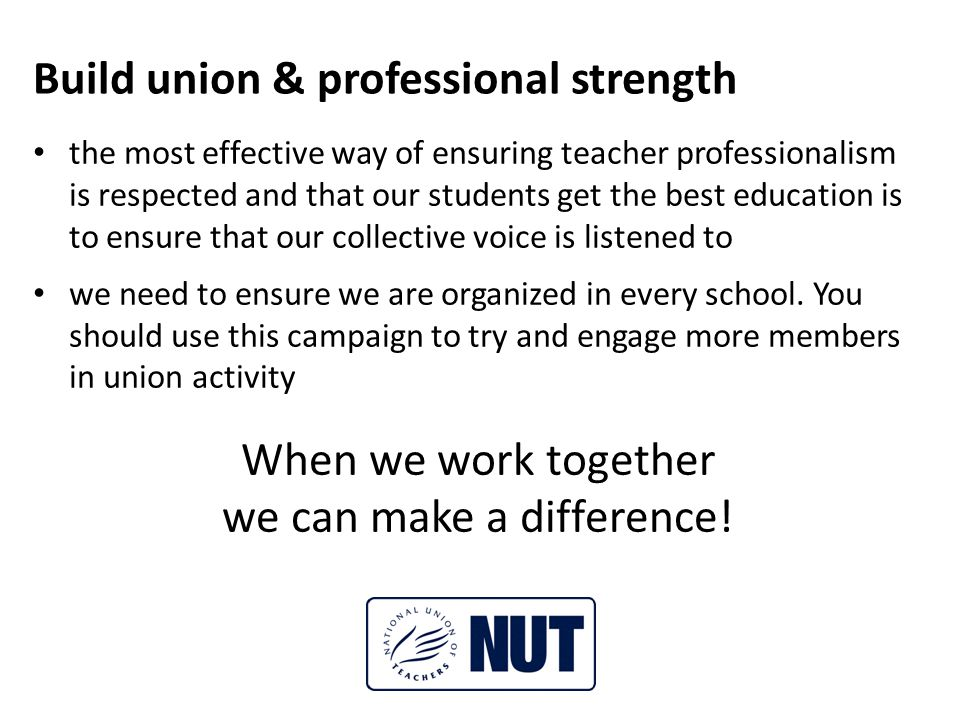 Build union & professional strength the most effective way of ensuring teacher professionalism is respected and that our students get the best education is to ensure that our collective voice is listened to we need to ensure we are organized in every school.