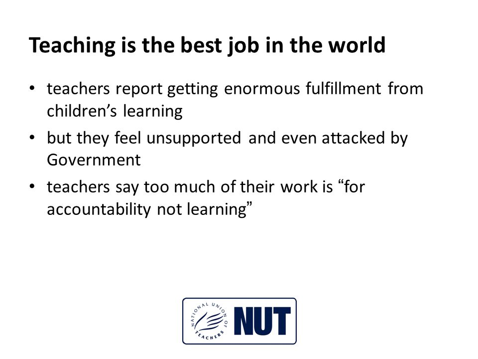 Teaching is the best job in the world teachers report getting enormous fulfillment from children's learning but they feel unsupported and even attacked by Government teachers say too much of their work is for accountability not learning