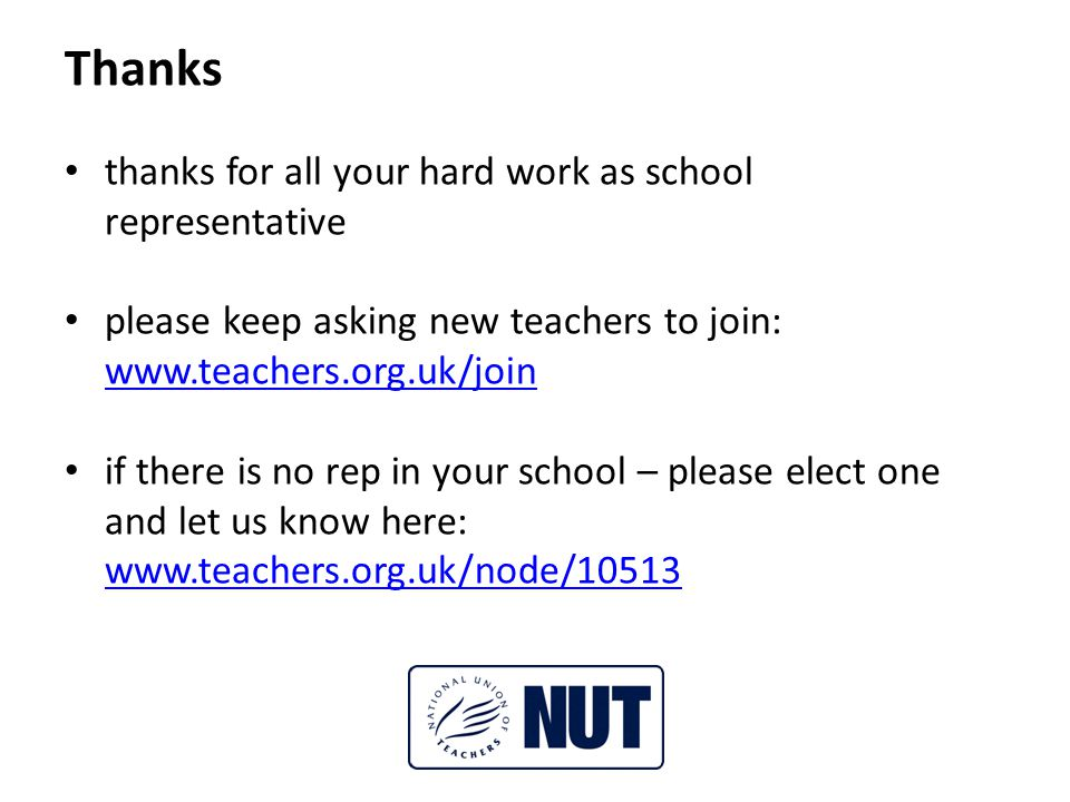 Thanks thanks for all your hard work as school representative please keep asking new teachers to join: www.teachers.org.uk/join www.teachers.org.uk/join if there is no rep in your school – please elect one and let us know here: www.teachers.org.uk/node/10513 www.teachers.org.uk/node/10513