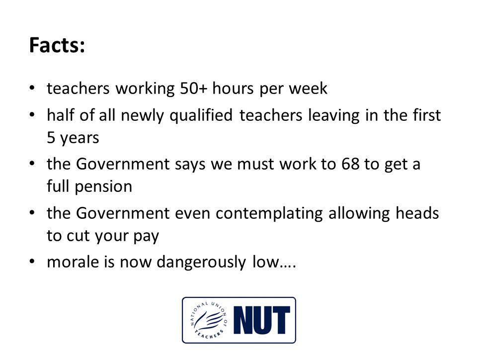 Facts: teachers working 50+ hours per week half of all newly qualified teachers leaving in the first 5 years the Government says we must work to 68 to get a full pension the Government even contemplating allowing heads to cut your pay morale is now dangerously low….