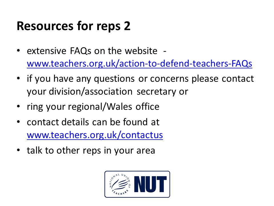 Resources for reps 2 extensive FAQs on the website - www.teachers.org.uk/action-to-defend-teachers-FAQs www.teachers.org.uk/action-to-defend-teachers-FAQs if you have any questions or concerns please contact your division/association secretary or ring your regional/Wales office contact details can be found at www.teachers.org.uk/contactus www.teachers.org.uk/contactus talk to other reps in your area