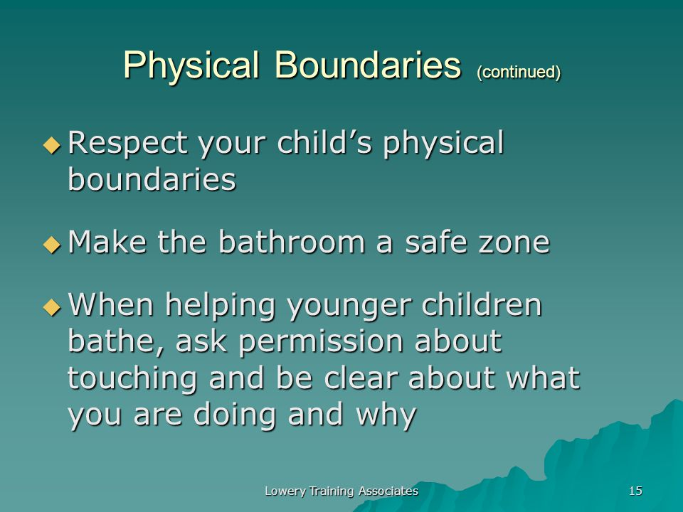 Lowery Training Associates 14 Physical Boundaries  Children who have been neglected & abused may:  Never have learned that their bodies should be ca