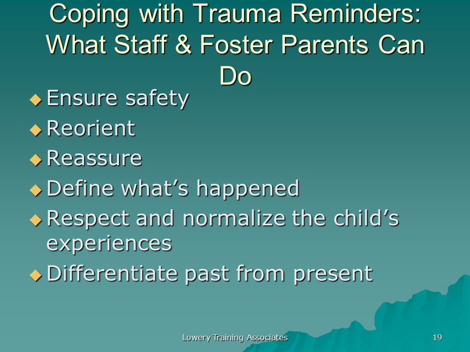 Lowery Training Associates 18 Identifying Trauma Reminders  When your child or adolescent has a reaction, make note of:  When?  Where?  What?  Wh