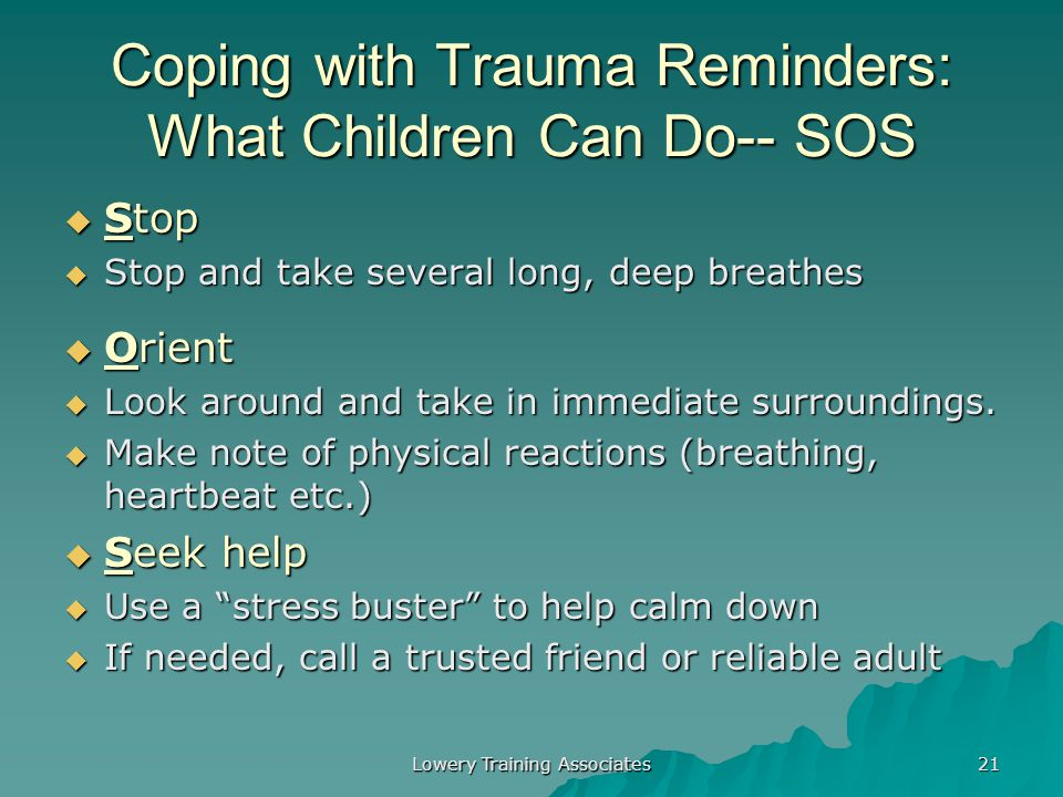 Lowery Training Associates 20 Coping with Trauma Reminders: What NOT to Do  Assume the child is being rebellious  Tell the child that he or she is b