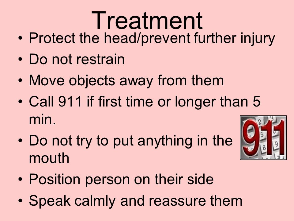 Treatment Protect the head/prevent further injury Do not restrain Move objects away from them Call 911 if first time or longer than 5 min. Do not try