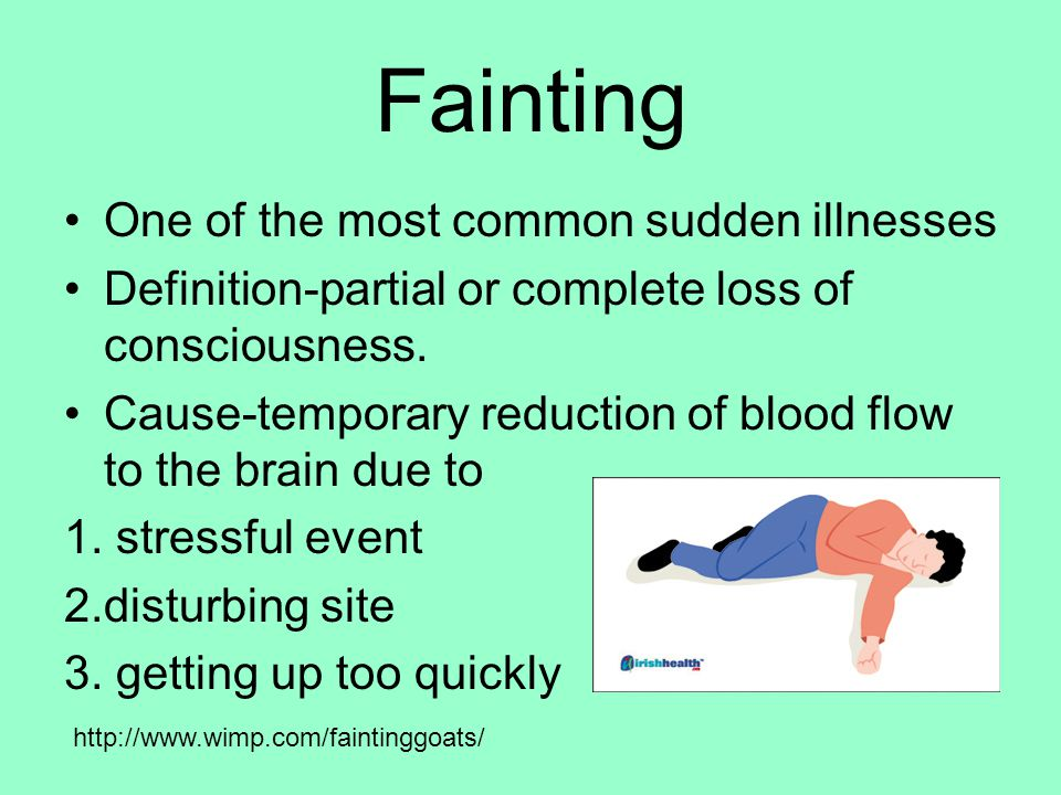 Fainting One of the most common sudden illnesses Definition-partial or complete loss of consciousness. Cause-temporary reduction of blood flow to the